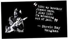 Stevie Ray Vaughan; Yes, he sure did play like he was breaking out of jail.  :)