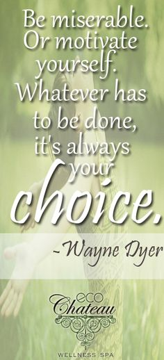 Be miserable. Or motivate yourself. Whatever has to be done, it's always your choice. -Wayne Dyer    #quote