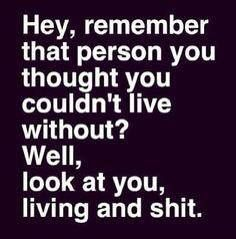 Hey, remember that person you thought you couldn't live without? Well, look at you, living and shit.