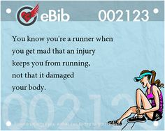 Tell Tale Signs You Are A Runner (41-60):You know you're a runner when you get mad that an injury keeps you from running, not that it damaged your body.