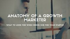 Anatomy of a Growth Marketer: What to Look for When Hiring One for Your Startup Growth...
