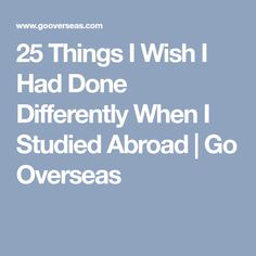 25 Things I Wish I Had Done Differently When I Studied Abroad | Go Overseas