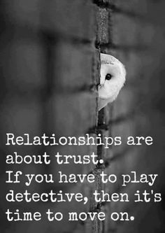 Relationships are about trust. IF you have to play DETECTIVE, then it's time to move on. #quotes