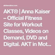 AKT® | Anna Kaiser – Official Fitness Site for Workout Classes, Videos on Demand, DVD and Digital. AKT in Motion NYC