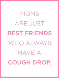 Moms are just best friends who always have a cough drop.