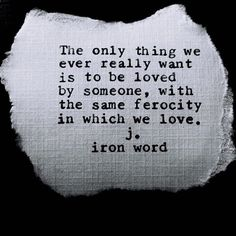 The only thing we ever really want is to be loved by someone, with the same ferocity in which we love.