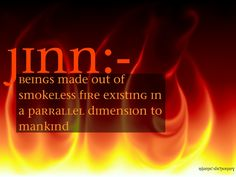 Jinn (Arabic: جن jinn, singular جني jinnī) A Jinn is another level of creation created by Allah. They are created of smokeless fire and have free will like humans, but more of a weaker will. Unlike...