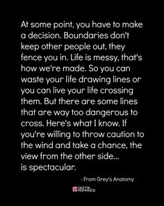 At some point you have to make a decision. Boundaries don't keep other people out, they fence you in. Life is messy, that's how we're made... - Grey's Anatomy quotes
