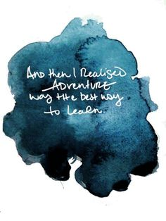 """and then I realised adventure was the best way to learn""  Just browsin about some quotes to frame or write on a chalkboard or somethin."