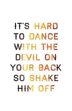 It's hard to dance with the devil on your back so shake him off <3 florence and the machineeee