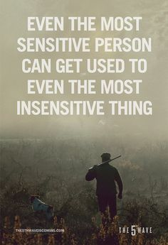 Even the most sensitive person can get used to even the most insensitive thing. The 5th Wave