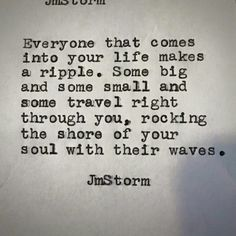 Everyone that comes into your life makes a ripple. Some big and some small and some travel right through you, rocking the shore of your soul with their waves.