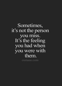 """Sometimes, it's not the person you miss. It's the feeling you had when you were with them."""