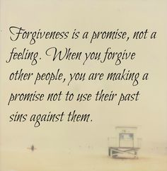 forgiveness is a promise, not a feeling. When you forgive other people, you are making a promise not to use their past sins against them.