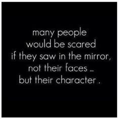Funny thing is, people with no character are never scared by what they see in the mirror.