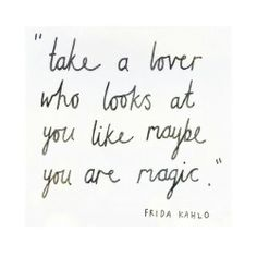 .take a lover who looks at you like maybe you are magic.