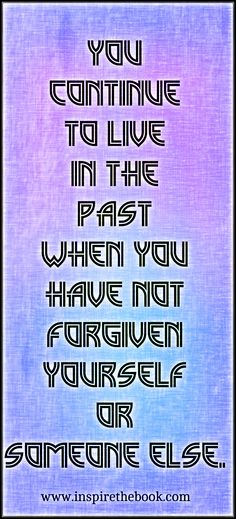 You continue to live in the past when you have not forgiven yourself or someone else.   www.inspirethebook.com #quote #forgiveness #love #motivation #change #truth