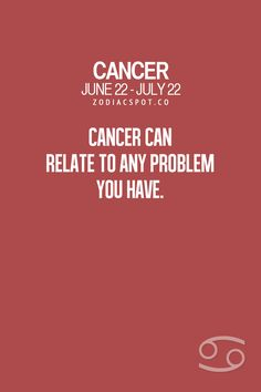 Cancer Zodiac Sign ♋ can relate to any problem you have.