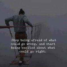 « Arrête d'avoir peur de ce qui pourrait mal tourner et commence à être excité face à ce qui pourrait t'arriver de bien! »