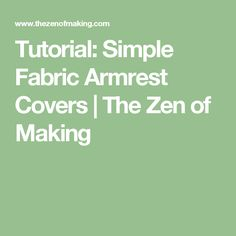 Tutorial: Simple Fabric Armrest Covers | The Zen of Making