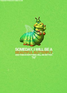 """""""One day, I will be a beautiful butterfly then, everything will be better."""" Heimlich A Bug's Life - I keep telling myself this.I hope it is true. Disney And More, Disney Love, Disney Magic, Disney Pixar, Walt Disney, Pixar Quotes, Disney Quotes, A Bug's Life, Disney Addict"""