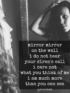 Mirror mirror on the wall, I do not heart your siren's call. I care not what you think of me, I am so much more than you can see. - Queenisms