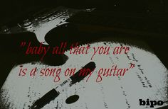 baby, all that you are is a song on my guitar...bipo