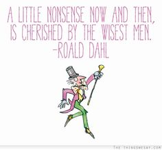 A little nonsense now and then is cherished by the wisest men