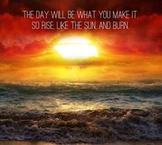 The day will be what you make it, so rise like the sun and burn.