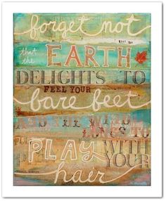 "Art print.  ""Forget not that the earth delights to feel your bare feet and the wind longs to play with your hair.""  Lovely writing, greens, blues, browns.  (Etsy: maechevrette)"