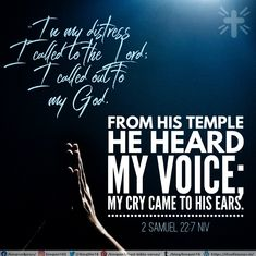 """""""In my distress I called to the Lord; I called out to my God. From his temple he heard my voice; my cry came to his ears. 2 Samuel 22:7 NIV Best Bible Verses, Spiritual Needs, 2 Samuel, Crying, The Voice, Temple, Ears, Spirituality, God"""
