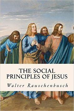 The Social Principles of Jesus: Walter Rauschenbusch: 9781508405016: Amazon.com: Books