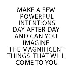 make a few powerful intentions day after day and can you imagine the magnificent things that will come to you?