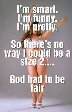 Laughing, I'm smart, I'm funny, I'm pretty ~ HOWEVER I'm a size 6 LOL ~ it is OK to be naturally thin and Smart! Intelligence can not and should not be determined by frame size either way.