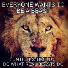 Everyone wants to be a beast until it's time to do what real beasts do.