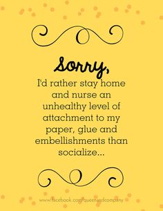 Sorry... ! Join the Queen & Co Facebook page for lots of fun scrapbook jokes, craft jokes, rubber stamp jokes and DIY jokes. We celebrate the funny side of crafting!