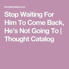 Stop Waiting For Him To Come Back, He's Not Going To | Thought Catalog