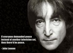 """If everyone demanded peace instead of another television set, then there'd be peace."" - John Lennon"