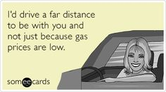 I'd drive a far distance to be with you and not just because gas prices are low.