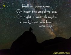 Fall on your knees. Oh hear the angel voices. Oh night divine, oh night when Christ was born. -O Holy Night