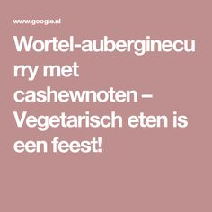 Wortel-auberginecurry met cashewnoten – Vegetarisch eten is een feest!