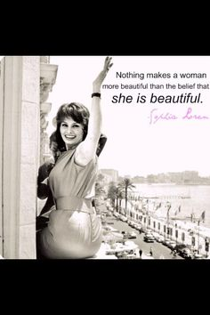 Nothing makes a woman more beautiful than the belief that she is beautiful ~ Sofia Loren