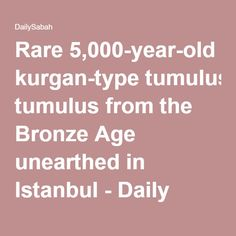 Rare 5,000-year-old kurgan-type tumulus from the Bronze Age unearthed in Istanbul - Daily Sabah