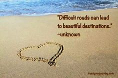 Difficult roads can lead to beautiful destinations. -unknown