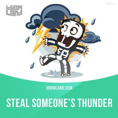 """Steal someone's thunder"" means ""to take credit for something that someone else did"". Example: My partner stole my thunder when he told the professor that he did all the work on the presentation."