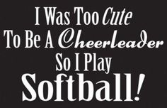 Cheered in Hi School..  Played fast pitch and slow pitch after I was married !!  So there !!!   :-D