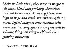 """Daniel Burnham, """"Make no little plans"""" he may or may not have said these exact words, but still a worth while thought! Daniel Burnham, Aim High, Student Engagement, In Writing, Thinking Of You, Verses, Meant To Be, Wisdom, Thoughts"""