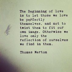 """""""The beginning of love is to let those we love be perfectly themselves and not to twist them to fit our own image. Otherwise we love only the reflection of ourselves we find in them."""" - Thomas Merton I need to take notes. Great Quotes, Quotes To Live By, Me Quotes, Inspirational Quotes, Random Quotes, Motivational, Positive Quotes, Qoutes, Beach Quotes"""