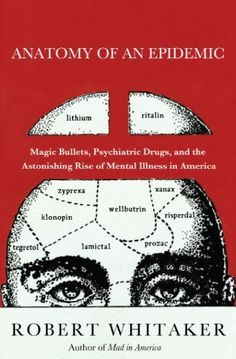 Anatomy of an Epidemic: Magic Bullets, Psychiatric Drugs, and the Astonishing Rise of Mental Illness in America by Robert Whitaker. $11.99. Publisher: Crown; 1 edition (April 13, 2010). Author: Robert Whitaker. 418 pages