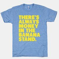 There's Always Money In The Banana Stand (Unisex T-Shirt) - $31